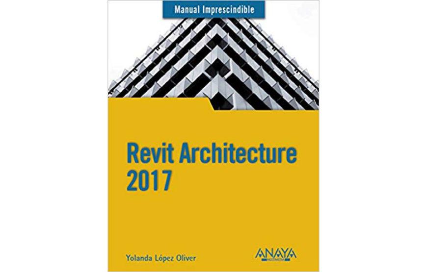"""Revit Architecture 2017 (Manuales Imprescindibles)"". Yolanda López Oliver. Editorial Anaya. 2017"